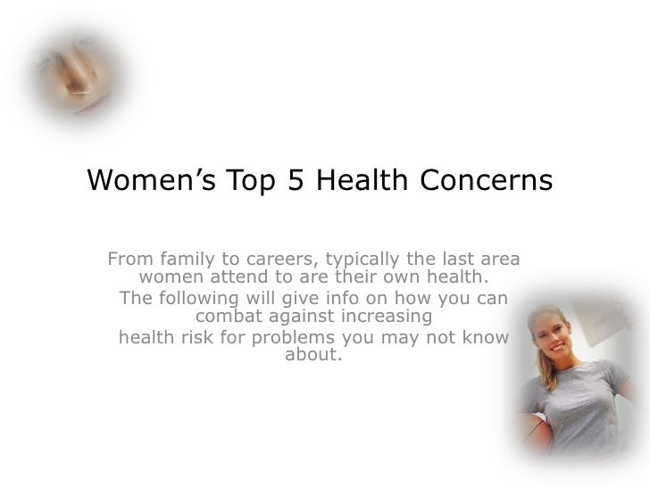 Women's Top 5 Health Concerns From family to careers, typically the last area    women attend to are their own health.  Th...