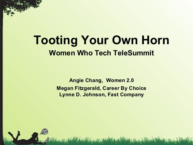 Tooting Your Own Horn Women Who Tech TeleSummit Angie Chang, Women 2.0 Megan Fitzgerald, Career By Choice Lynne D. Johnson...