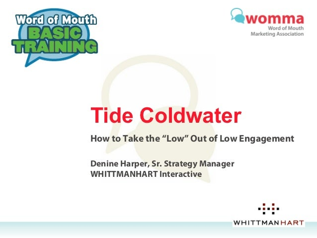 """Tide ColdwaterHow to Take the """"Low"""" Out of Low EngagementDenine Harper, Sr. Strategy ManagerWHITTMANHART Interactive"""