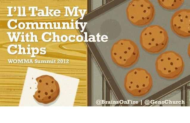 I'll Take MyCommunityWith ChocolateChipsWOMMA Summit 2012                    @BrainsOnFire | @GenoChurch
