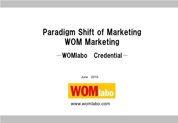 Paradigm Shift of Marketing       WOM Marketing    -WOMlabo     Credential-             June 2010            www.womlabo.c...