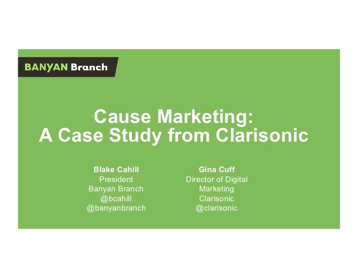 Cause Marketing:A Case Study from Clarisonic     Blake Cahill       Gina Cuff      President     Director of Digital    Ba...