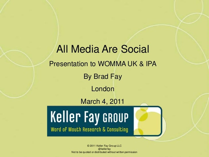 All Media Are Social<br />Presentation to WOMMA UK & IPA<br />By Brad Fay<br />London<br />March 4, 2011<br />© 2011 Kelle...