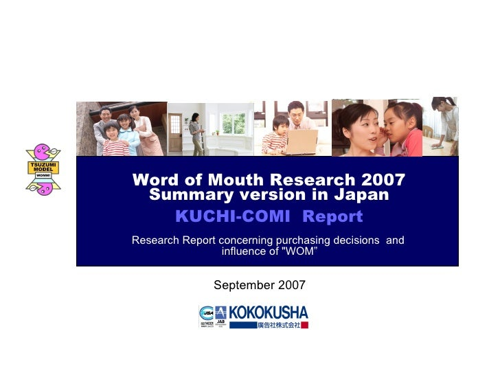 September 2007 Word of Mouth Research 2007 Summary version in Japan KUCHI-COMI  Report Research Report concerning purchasi...