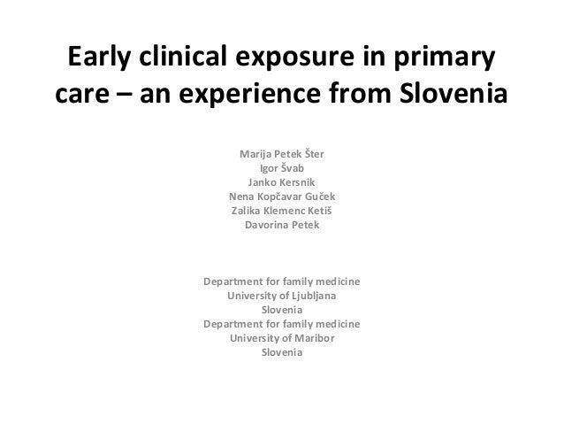 Early clinical exposure in primary care – an experience from Slovenia Marija Petek Šter Igor Švab Janko Kersnik Nena Kopča...