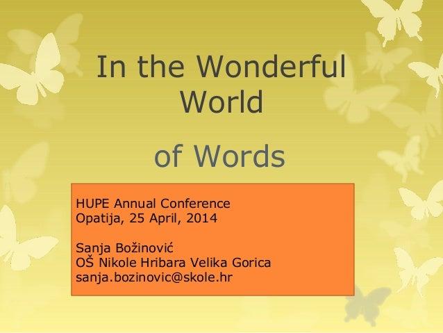 In the Wonderful World of Words HUPE Annual Conference Opatija, 25 April, 2014 Sanja Božinović OŠ Nikole Hribara Velika Go...