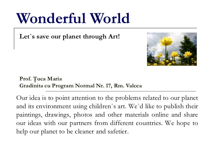Wonderful World<br />Let`s save our planet through Art!<br />Prof. Ţuca Maria<br />Gradinita cu Program Normal Nr. 17, Rm....