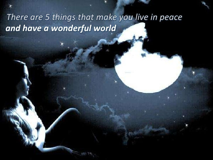 There are 5 things that make you live in peace<br />and have a wonderful world<br />