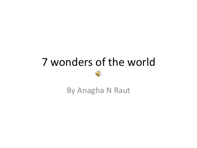 7 wonders of the world    By Anagha N Raut