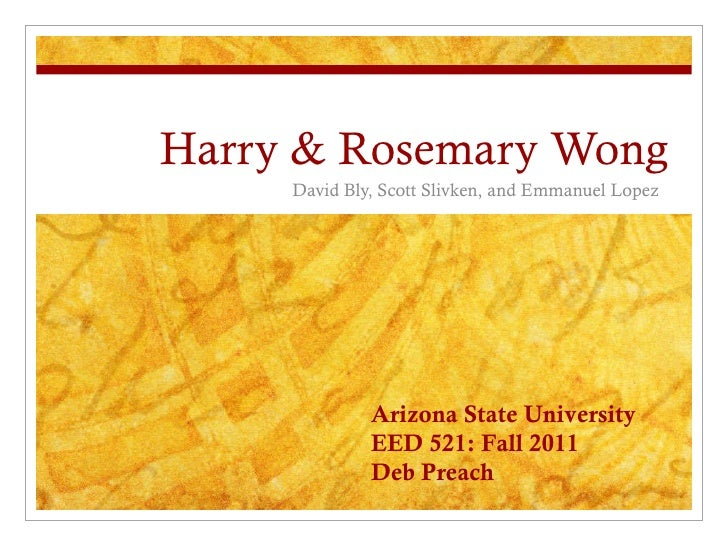 Harry & Rosemary Wong David Bly, Scott Slivken, and Emmanuel Lopez  Arizona State University EED 521: Fall 2011 Deb Preach
