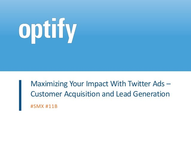 Maximizing Your Impact With Twitter Ads –Customer Acquisition and Lead Generation#SMX #11B