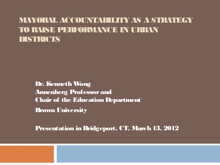 MAYORAL ACCOUNTABILITY AS A STRATEGYTO RAISE PERFORMANCE IN URBANDISTRICTS   Dr. Kenneth W  ong   Annenberg Professor and ...