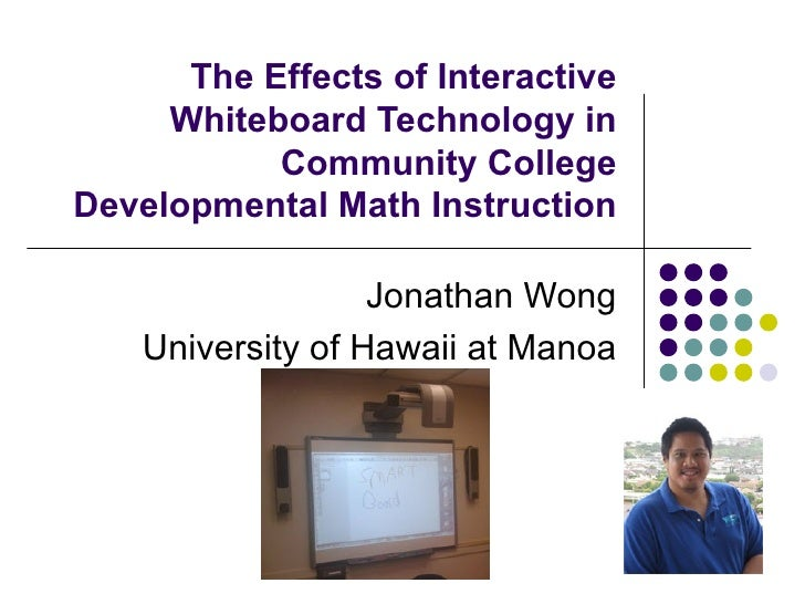 The Effects of Interactive Whiteboard Technology in Community College Developmental Math Instruction Jonathan Wong Univers...