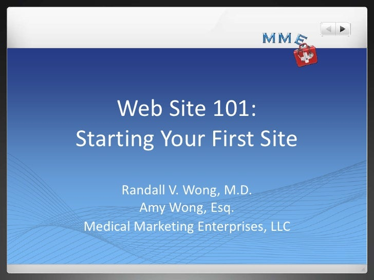 Web Site 101:Starting Your First Site     Randall V. Wong, M.D.        Amy Wong, Esq.Medical Marketing Enterprises, LLC