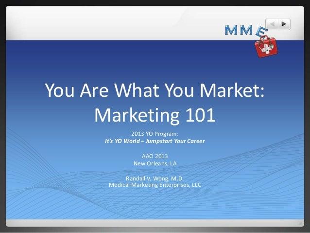 You Are What You Market: Marketing 101 2013 YO Program: It's YO World – Jumpstart Your Career AAO 2013 New Orleans, LA Ran...