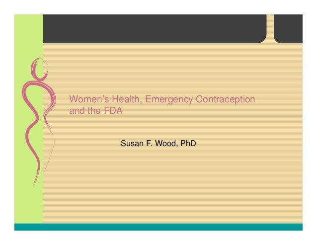 Women's Health, Emergency Contraception and the FDA Susan F. Wood, PhD