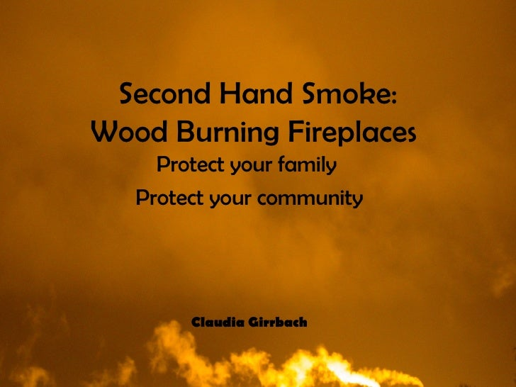 Second Hand Smoke: Wood Burning Fireplaces   Protect your family  Protect your community Claudia Girrbach