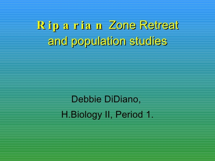 Riparian  Zone Retreat and population studies Debbie DiDiano,  H.Biology II, Period 1.
