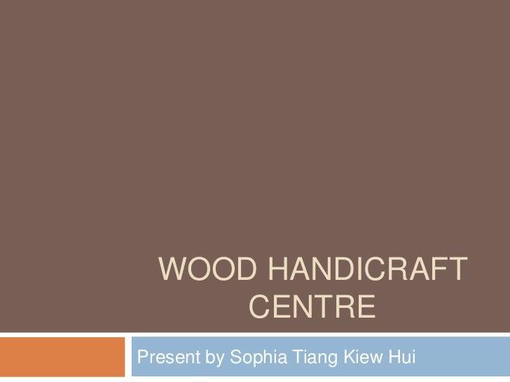 WOOD HANDICRAFT      CENTREPresent by Sophia Tiang Kiew Hui