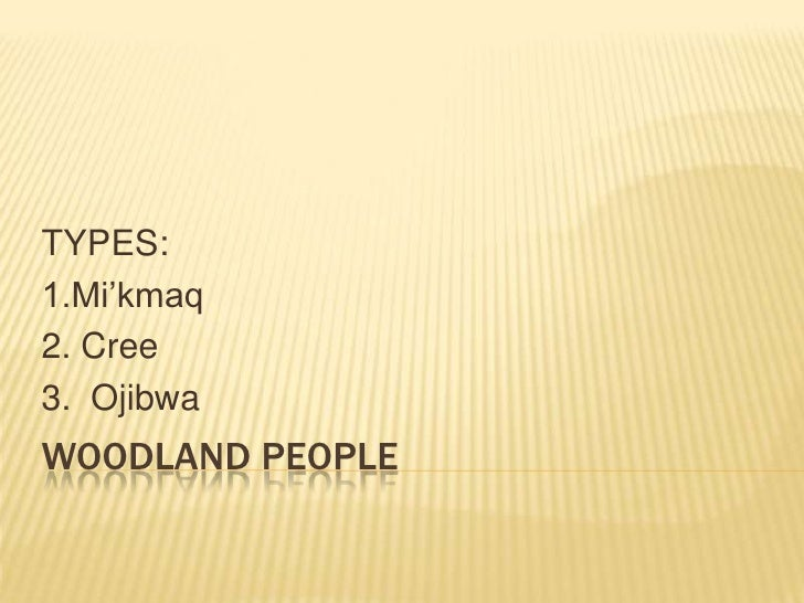 Woodland People<br />TYPES:<br />1.Mi'kmaq<br />2. Cree<br />3.  Ojibwa<br />