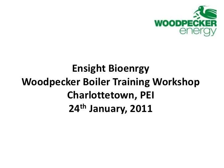EnsightBioenrgy<br />Woodpecker Boiler Training Workshop<br />Charlottetown, PEI<br />24th January, 2011<br />