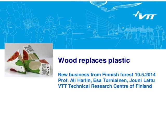 Wood replaces plastic New business from Finnish forest 10.5.2014 Prof. Ali Harlin, Esa Torniainen, Jouni Lattu VTT Technic...