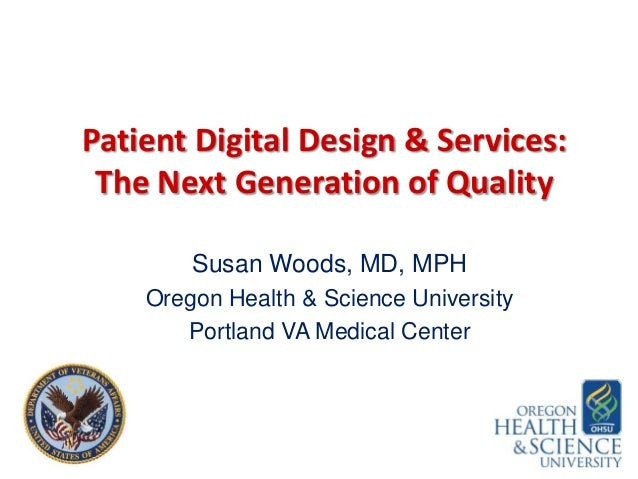 Patient Digital Design & Services: The Next Generation of Quality Susan Woods, MD, MPH Oregon Health & Science University ...