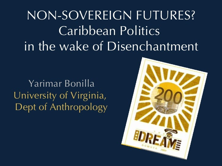 NON-SOVEREIGN FUTURES? Caribbean Politics  in the wake of Disenchantment Yarimar Bonilla University of Virginia,  Dept of ...