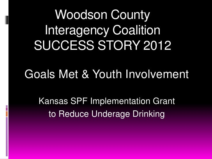 Woodson County  Interagency Coalition SUCCESS STORY 2012Goals Met & Youth Involvement  Kansas SPF Implementation Grant    ...