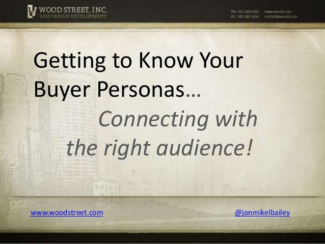 Getting to Know Your Buyer Personas… Connecting with the right audience! www.woodstreet.com  @jonmikelbailey