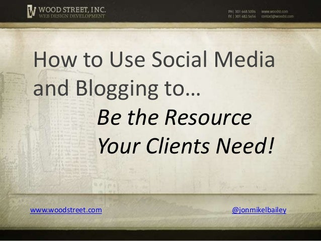 www.woodstreet.com @jonmikelbailey How to Use Social Media and Blogging to… Be the Resource Your Clients Need!
