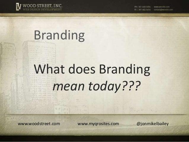 Branding      What does Branding        mean today???www.woodstreet.com   www.myqrosites.com   @jonmikelbailey