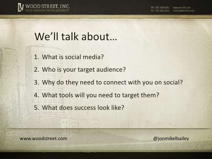 We'll talk about…     1. What is social media?     2. Who is your target audience?     3. Why do they need to connect with...