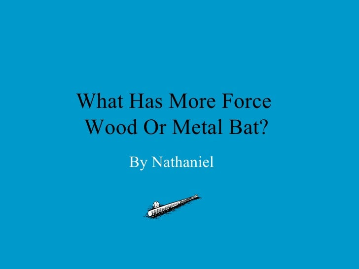 What Has More Force  Wood Or Metal Bat? By Nathaniel