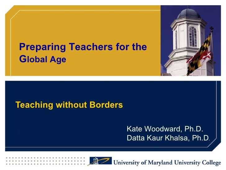 Preparing Teachers for the Global Age    Teaching without Borders                             Kate Woodward, Ph.D.        ...
