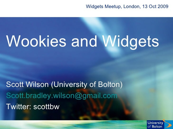 Widgets Meetup, London, 13 Oct 2009 Wookies and Widgets Scott Wilson (University of Bolton) Scott. bradley [email_address]...