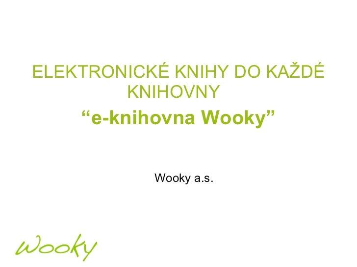 """<ul><li>ELEKTRONICKÉ KNIHY DO KAŽDÉ KNIHOVNY  </li></ul><ul><li>"""" e-knihovna Wooky"""" </li></ul>Wooky  a. s."""