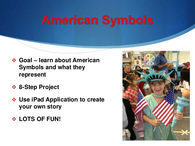  Goal – learn about AmericanSymbols and what theyrepresent 8-Step Project Use iPad Application to createyour own story...