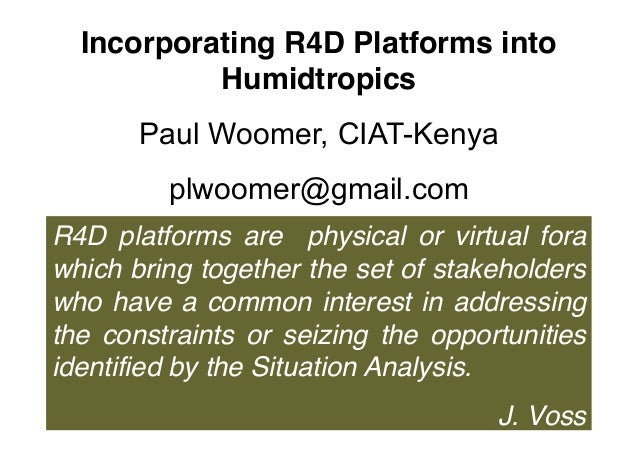 Incorporating R4D Platforms intoHumidtropicsPaul Woomer, CIAT-Kenyaplwoomer@gmail.comR4D platforms are physical or virtual...