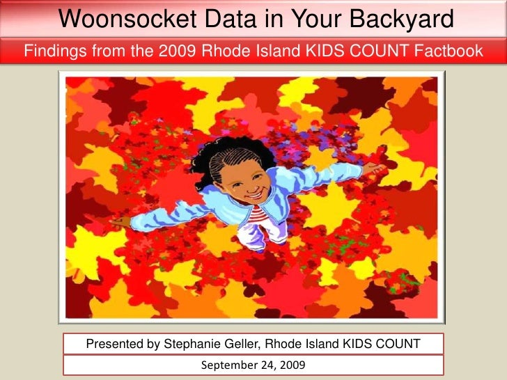 Woonsocket Data in Your Backyard<br />Findings from the 2009 Rhode Island KIDS COUNT Factbook<br />Presented by Stephanie ...