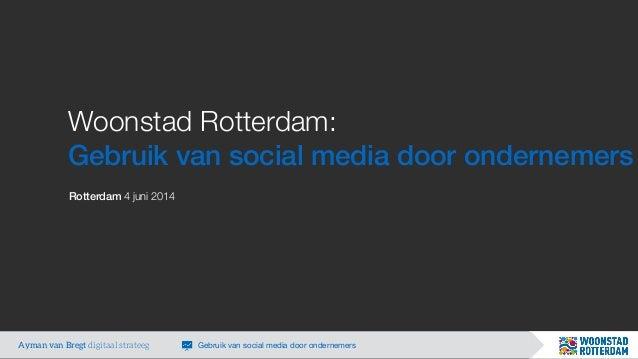 Woonstad Rotterdam: Gebruik van social media door ondernemers Rotterdam 4 juni 2014 Ayman van Bregt digitaal strateeg Gebr...