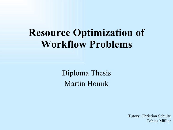 Diploma Thesis Martin Homik Resource Optimization of Workflow Problems Tutors: Christian Schulte Tobias Müller
