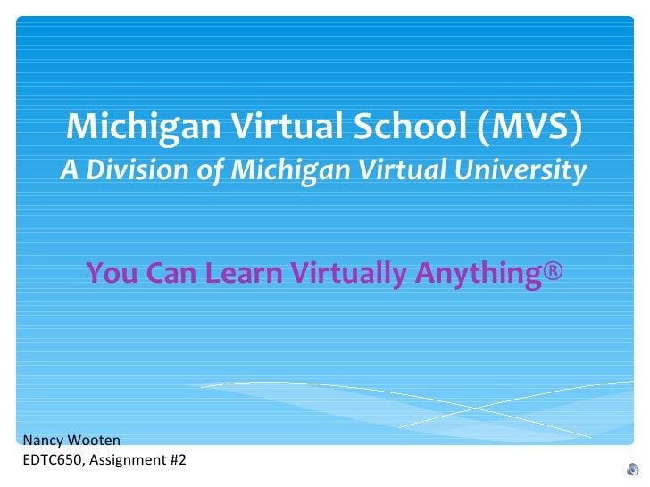 Michigan Virtual School (MVS) A Division of Michigan Virtual University You Can Learn Virtually Anything® Nancy Wooten EDT...