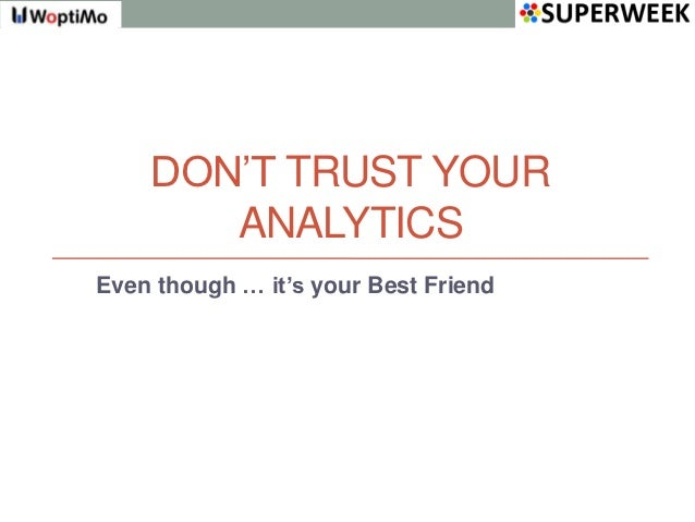 DON'T TRUST YOUR       ANALYTICSEven though … it's your Best Friend