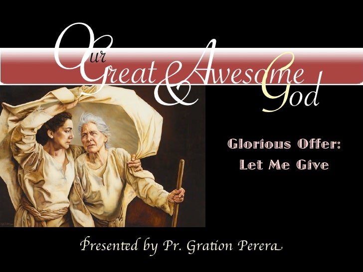 O reat Awesome G & God  ur                       Glorious Offer:                        Let Me Give Presented by Pr. Grati...