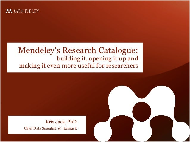 Mendeley's Research Catalogue: building it, opening it up and making it even more useful for researchers Kris Jack, PhD Ch...