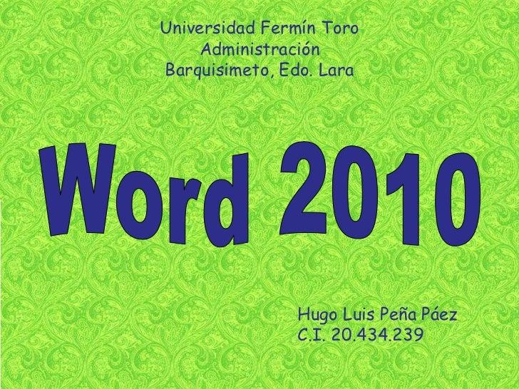 Universidad Fermín Toro<br />Administración<br />Barquisimeto, Edo. Lara<br />Word 2010<br />Hugo Luis Peña Páez<br />C.I....