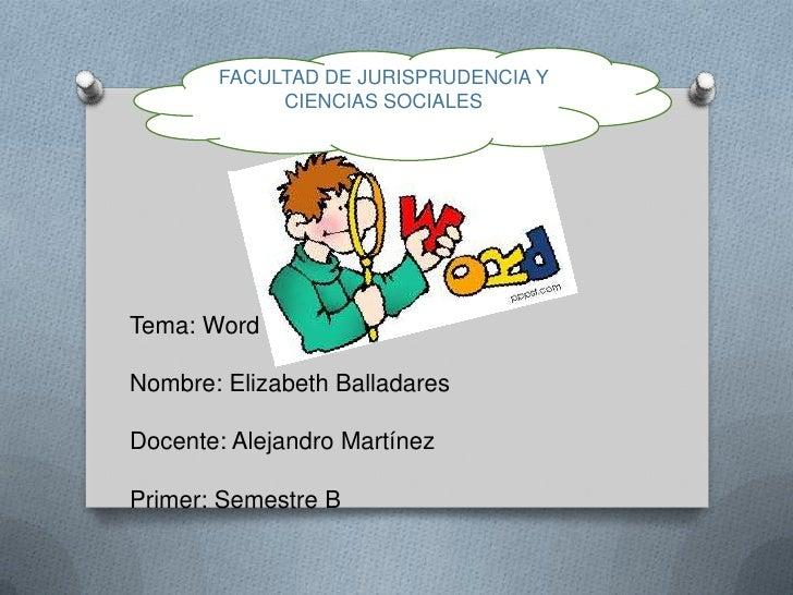 FACULTAD DE JURISPRUDENCIA Y            CIENCIAS SOCIALESTema: WordNombre: Elizabeth BalladaresDocente: Alejandro Martínez...
