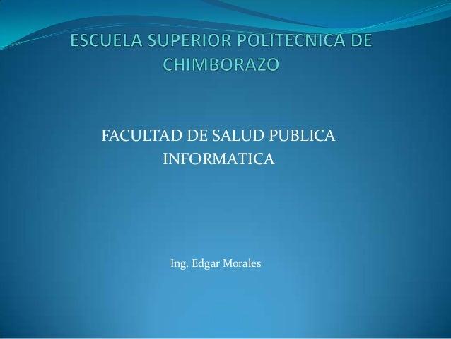 FACULTAD DE SALUD PUBLICA      INFORMATICA       Ing. Edgar Morales