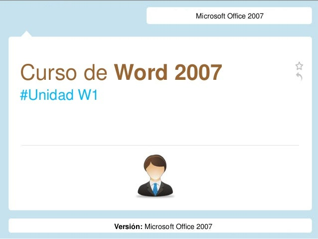 Curso de Word 2007 #Unidad W1 Microsoft Office 2007 Versión: Microsoft Office 2007